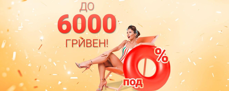 До 6000 гривен под 0%!